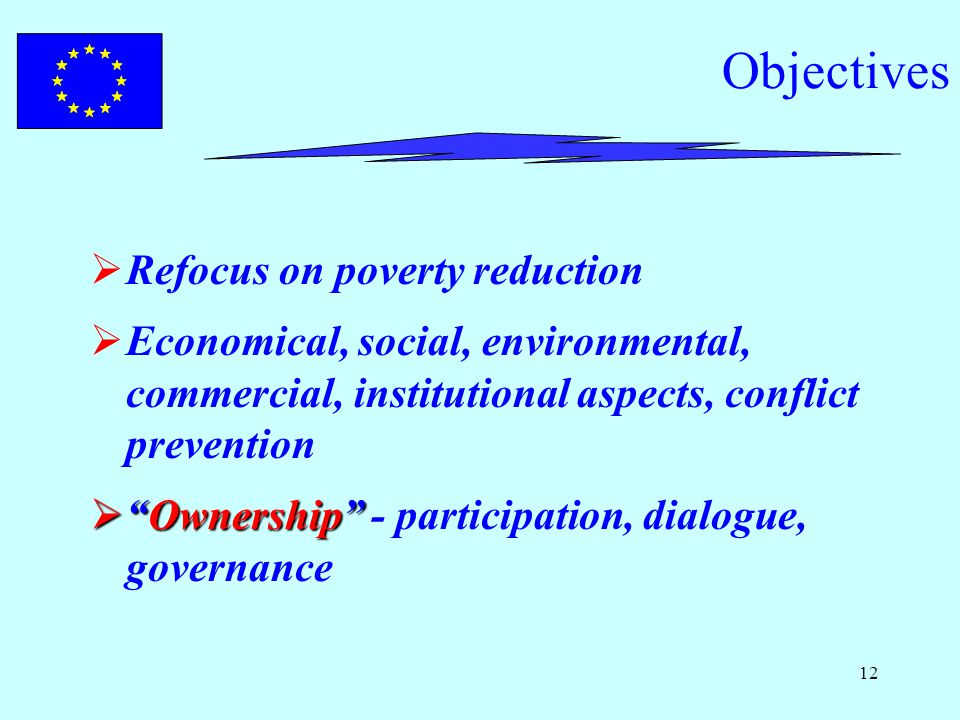 12 Objectives  Refocus on poverty reduction  Economical, social, environmental, commercial, institutional aspects, conflict prevention  Ownership  Ownership - participation, dialogue, governance