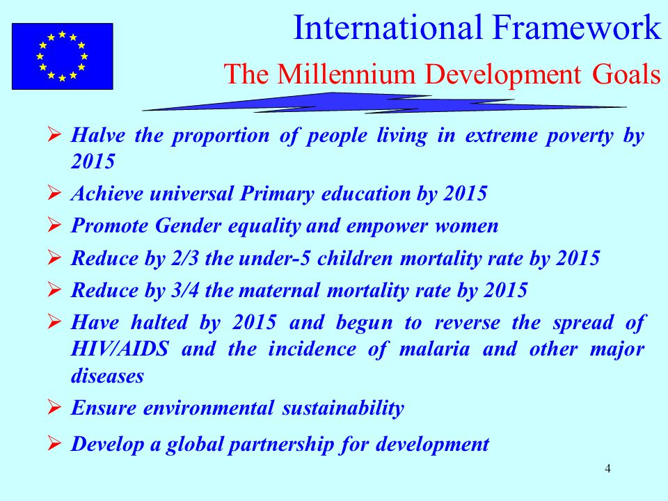 4 International Framework The Millennium Development Goals  Halve the proportion of people living in extreme poverty by 2015  Achieve universal Primary education by 2015  Promote Gender equality and empower women  Reduce by 2/3 the under-5 children mortality rate by 2015  Reduce by 3/4 the maternal mortality rate by 2015  Have halted by 2015 and begun to reverse the spread of HIV/AIDS and the incidence of malaria and other major diseases  Ensure environmental sustainability  Develop a global partnership for development
