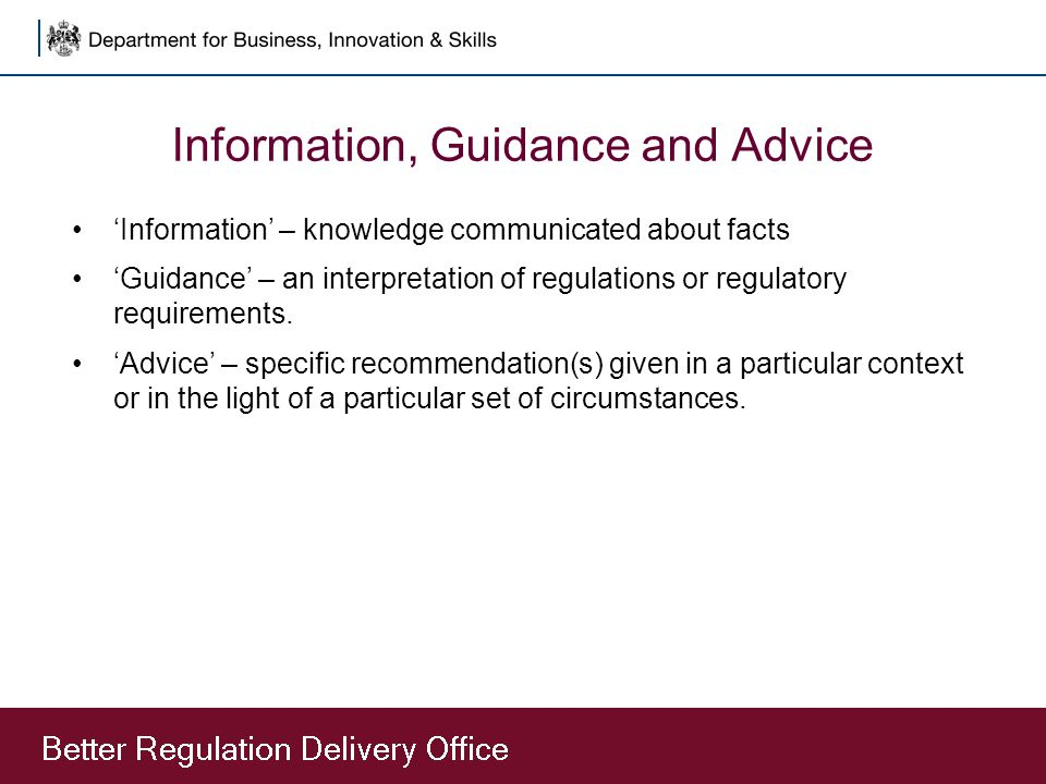 Information, Guidance and Advice 'Information' – knowledge communicated about facts 'Guidance' – an interpretation of regulations or regulatory requirements.
