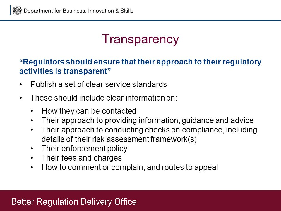 Transparency Regulators should ensure that their approach to their regulatory activities is transparent Publish a set of clear service standards These should include clear information on: How they can be contacted Their approach to providing information, guidance and advice Their approach to conducting checks on compliance, including details of their risk assessment framework(s) Their enforcement policy Their fees and charges How to comment or complain, and routes to appeal
