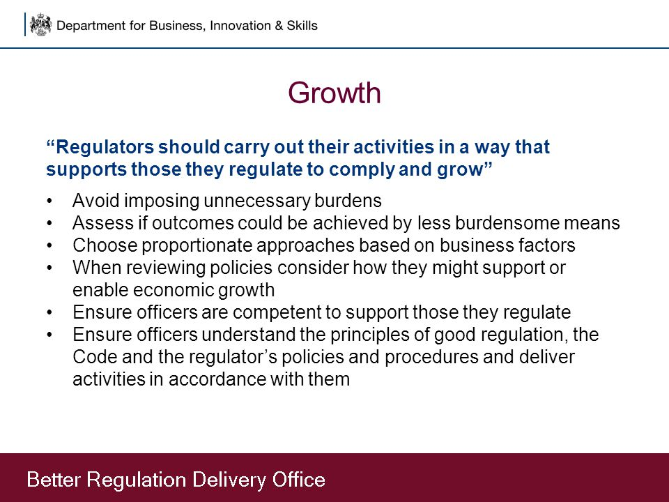 Growth Regulators should carry out their activities in a way that supports those they regulate to comply and grow Avoid imposing unnecessary burdens Assess if outcomes could be achieved by less burdensome means Choose proportionate approaches based on business factors When reviewing policies consider how they might support or enable economic growth Ensure officers are competent to support those they regulate Ensure officers understand the principles of good regulation, the Code and the regulator's policies and procedures and deliver activities in accordance with them