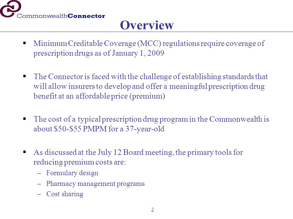 2 Overview  Minimum Creditable Coverage (MCC) regulations require coverage of prescription drugs as of January 1, 2009  The Connector is faced with the challenge of establishing standards that will allow insurers to develop and offer a meaningful prescription drug benefit at an affordable price (premium)  The cost of a typical prescription drug program in the Commonwealth is about $50-$55 PMPM for a 37-year-old  As discussed at the July 12 Board meeting, the primary tools for reducing premium costs are: –Formulary design –Pharmacy management programs –Cost sharing