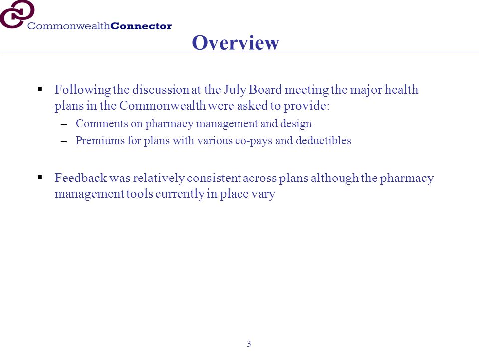 3 Overview  Following the discussion at the July Board meeting the major health plans in the Commonwealth were asked to provide: –Comments on pharmacy management and design –Premiums for plans with various co-pays and deductibles  Feedback was relatively consistent across plans although the pharmacy management tools currently in place vary