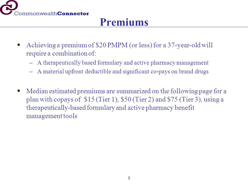 8 Premiums  Achieving a premium of $20 PMPM (or less) for a 37-year-old will require a combination of: –A therapeutically based formulary and active pharmacy management –A material upfront deductible and significant co-pays on brand drugs  Median estimated premiums are summarized on the following page for a plan with copays of $15 (Tier 1), $50 (Tier 2) and $75 (Tier 3), using a therapeutically-based formulary and active pharmacy benefit management tools