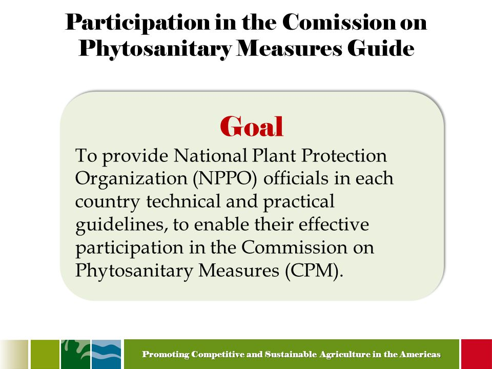Promoting Competitive and Sustainable Agriculture in the Americas Participation in the Comission on Phytosanitary Measures Guide Goal To provide National Plant Protection Organization (NPPO) officials in each country technical and practical guidelines, to enable their effective participation in the Commission on Phytosanitary Measures (CPM).