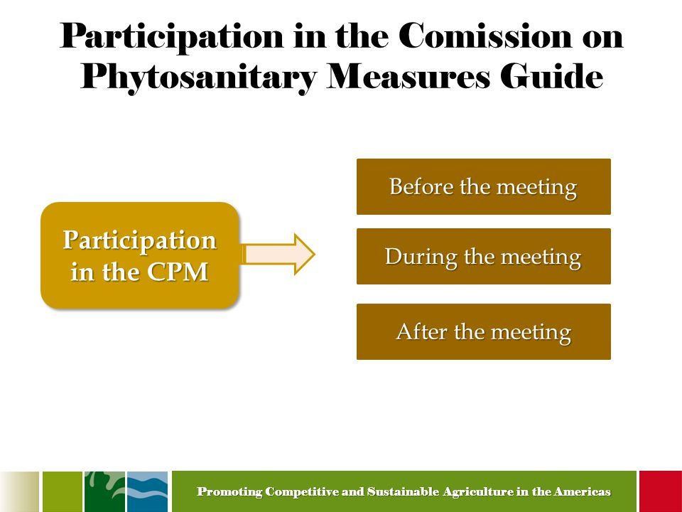 Promoting Competitive and Sustainable Agriculture in the Americas Participation in the Comission on Phytosanitary Measures Guide Before the meeting Participation in the CPM During the meeting After the meeting