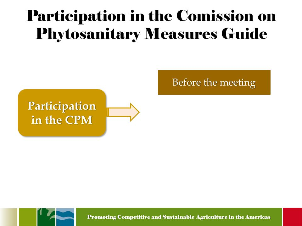 Promoting Competitive and Sustainable Agriculture in the Americas Participation in the Comission on Phytosanitary Measures Guide Before the meeting Participation in the CPM