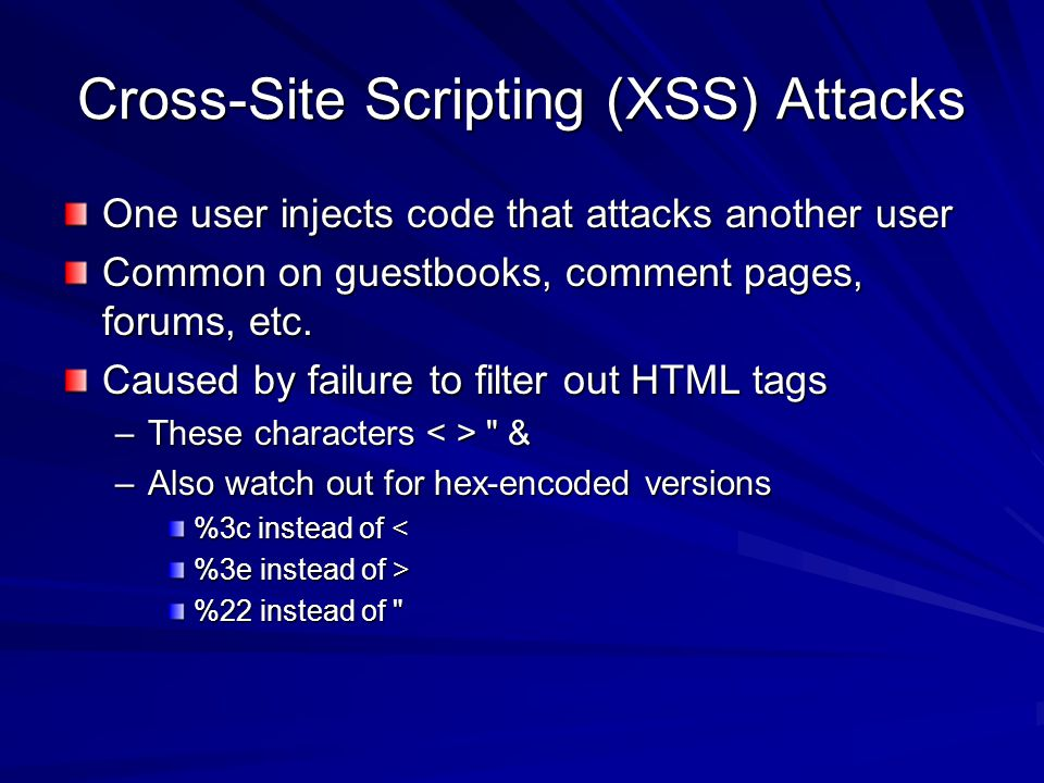 Cross-Site Scripting (XSS) Attacks One user injects code that attacks another user Common on guestbooks, comment pages, forums, etc.