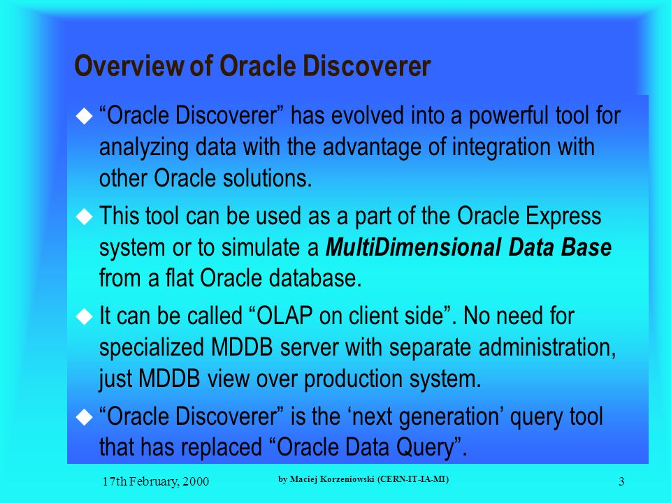 17th February, 2000 by Maciej Korzeniowski (CERN-IT-IA-MI) 3 Overview of Oracle Discoverer  Oracle Discoverer has evolved into a powerful tool for analyzing data with the advantage of integration with other Oracle solutions.