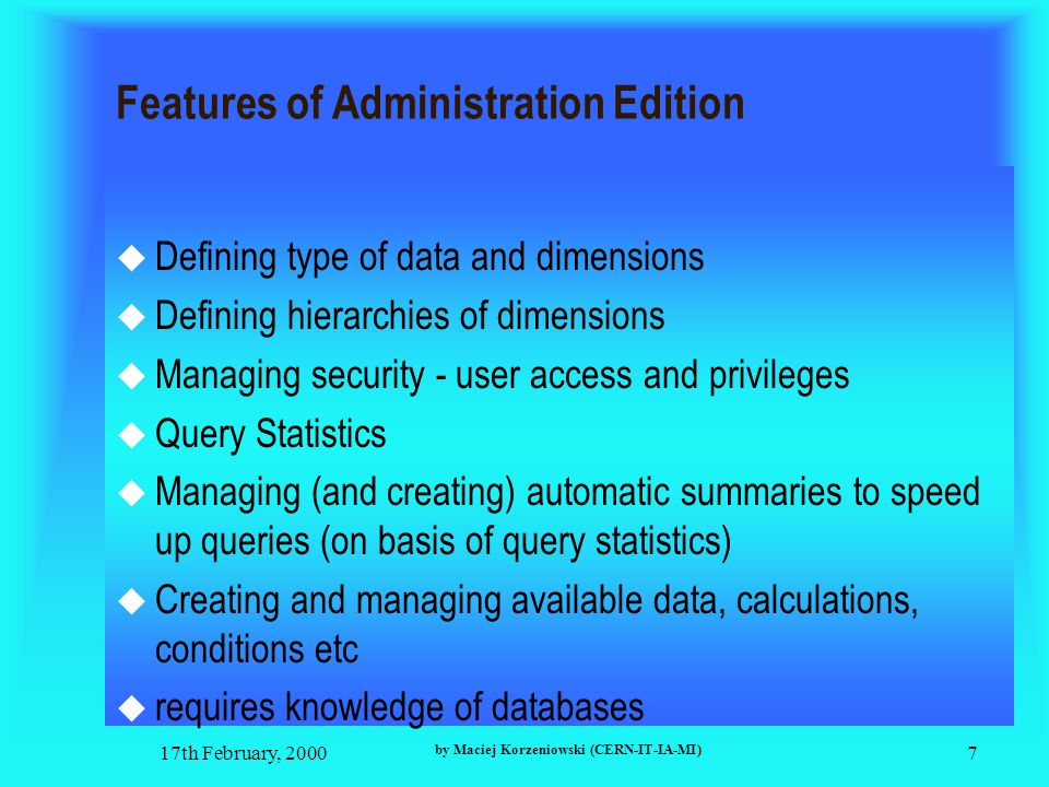 17th February, 2000 by Maciej Korzeniowski (CERN-IT-IA-MI) 7 Features of Administration Edition  Defining type of data and dimensions  Defining hierarchies of dimensions  Managing security - user access and privileges  Query Statistics  Managing (and creating) automatic summaries to speed up queries (on basis of query statistics)  Creating and managing available data, calculations, conditions etc  requires knowledge of databases