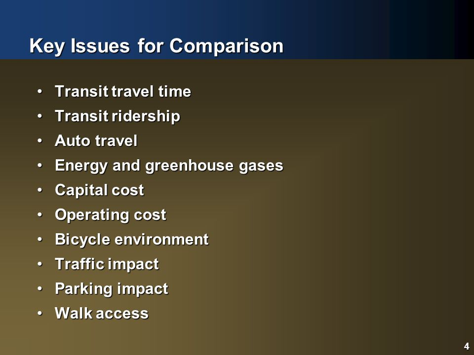 4 Key Issues for Comparison 4 Transit travel timeTransit travel time Transit ridershipTransit ridership Auto travelAuto travel Energy and greenhouse gasesEnergy and greenhouse gases Capital costCapital cost Operating costOperating cost Bicycle environmentBicycle environment Traffic impactTraffic impact Parking impactParking impact Walk accessWalk access