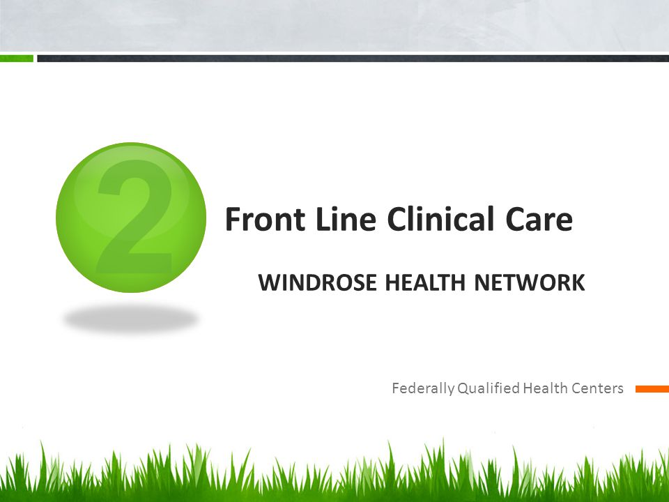 2 Front Line Clinical Care WINDROSE HEALTH NETWORK Federally Qualified Health Centers