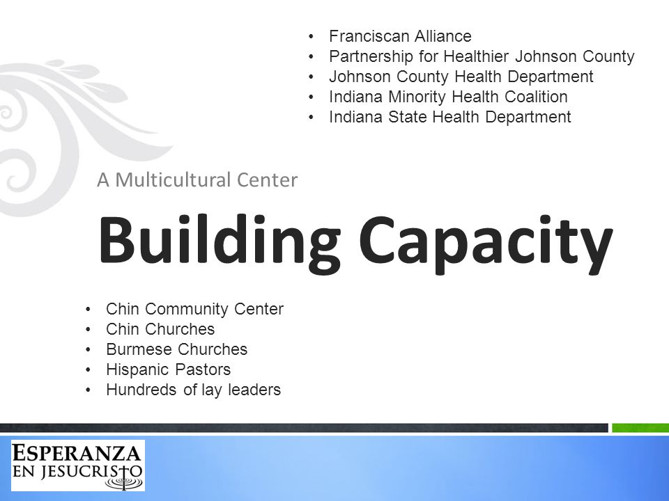 A Multicultural Center Building Capacity Franciscan Alliance Partnership for Healthier Johnson County Johnson County Health Department Indiana Minority Health Coalition Indiana State Health Department Chin Community Center Chin Churches Burmese Churches Hispanic Pastors Hundreds of lay leaders