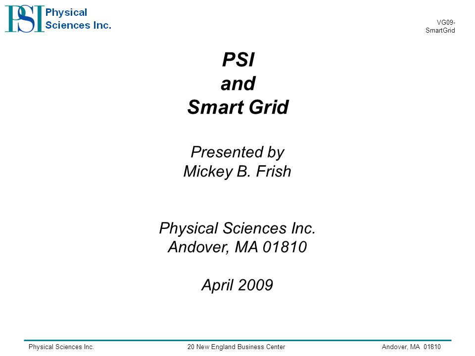 Physical Sciences Inc.20 New England Business CenterAndover, MA VG09- SmartGrid PSI and Smart Grid Presented by Mickey B.