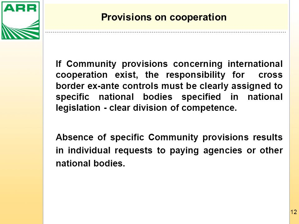12 Provisions on cooperation If Community provisions concerning international cooperation exist, the responsibility for cross border ex-ante controls must be clearly assigned to specific national bodies specified in national legislation - clear division of competence.