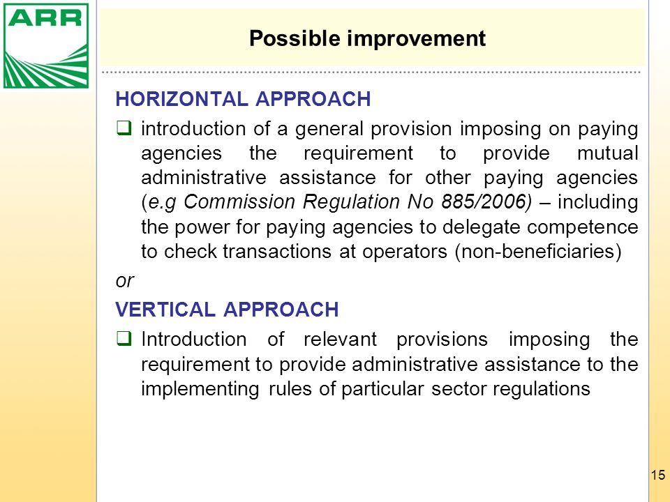 15 Possible improvement HORIZONTAL APPROACH  introduction of a general provision imposing on paying agencies the requirement to provide mutual administrative assistance for other paying agencies (e.g Commission Regulation No 885/2006) – including the power for paying agencies to delegate competence to check transactions at operators (non-beneficiaries) or VERTICAL APPROACH  Introduction of relevant provisions imposing the requirement to provide administrative assistance to the implementing rules of particular sector regulations