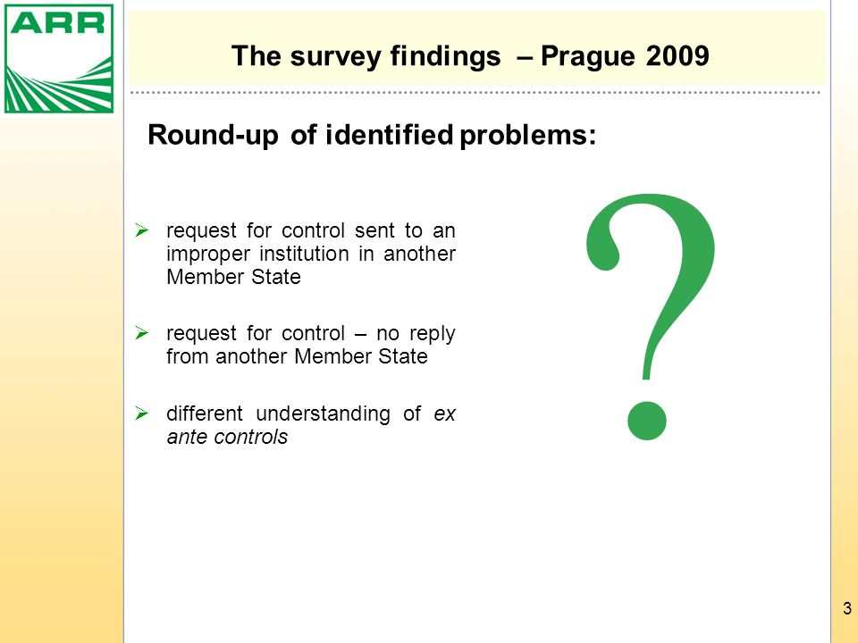 3 The survey findings – Prague 2009  request for control sent to an improper institution in another Member State  request for control – no reply from another Member State  different understanding of ex ante controls  Round-up of identified problems: