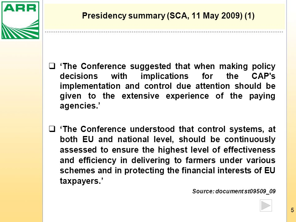 5 Presidency summary (SCA, 11 May 2009) (1)  'The Conference suggested that when making policy decisions with implications for the CAP s implementation and control due attention should be given to the extensive experience of the paying agencies.'  'The Conference understood that control systems, at both EU and national level, should be continuously assessed to ensure the highest level of effectiveness and efficiency in delivering to farmers under various schemes and in protecting the financial interests of EU taxpayers.' Source: document st09509_09