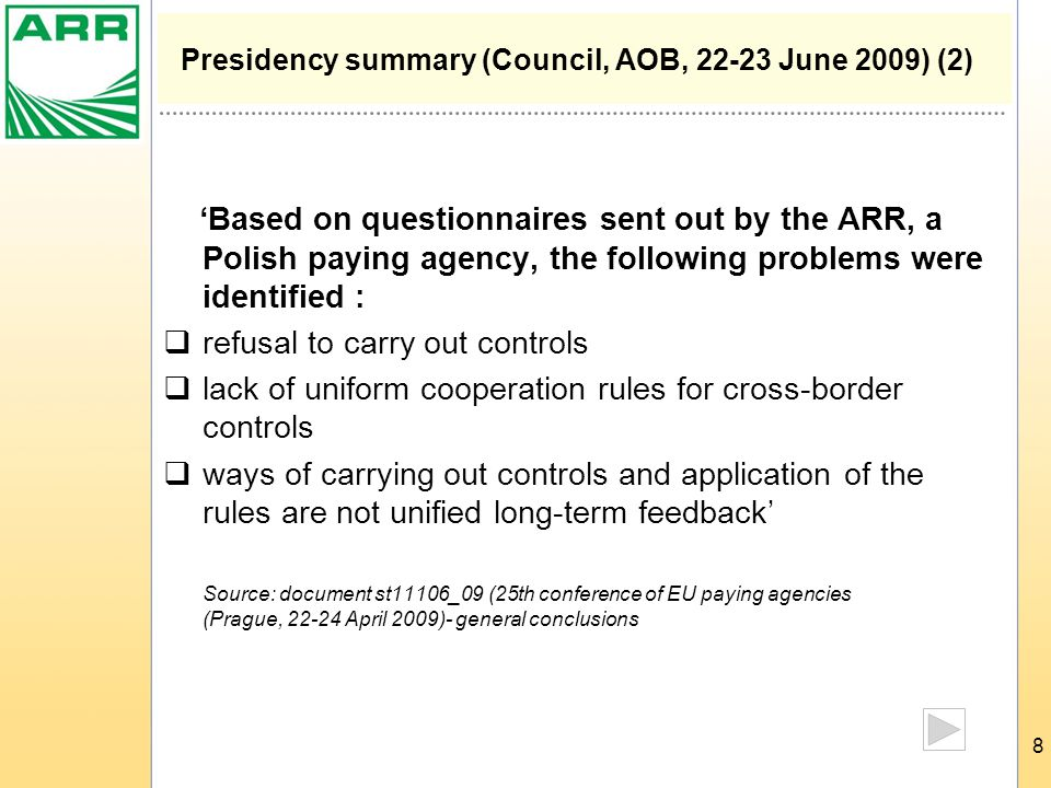 8 Presidency summary (Council, AOB, 22-23 June 2009) (2) 'Based on questionnaires sent out by the ARR, a Polish paying agency, the following problems were identified :  refusal to carry out controls  lack of uniform cooperation rules for cross-border controls  ways of carrying out controls and application of the rules are not unified long-term feedback' Source: document st11106_09 (25th conference of EU paying agencies (Prague, 22-24 April 2009)- general conclusions