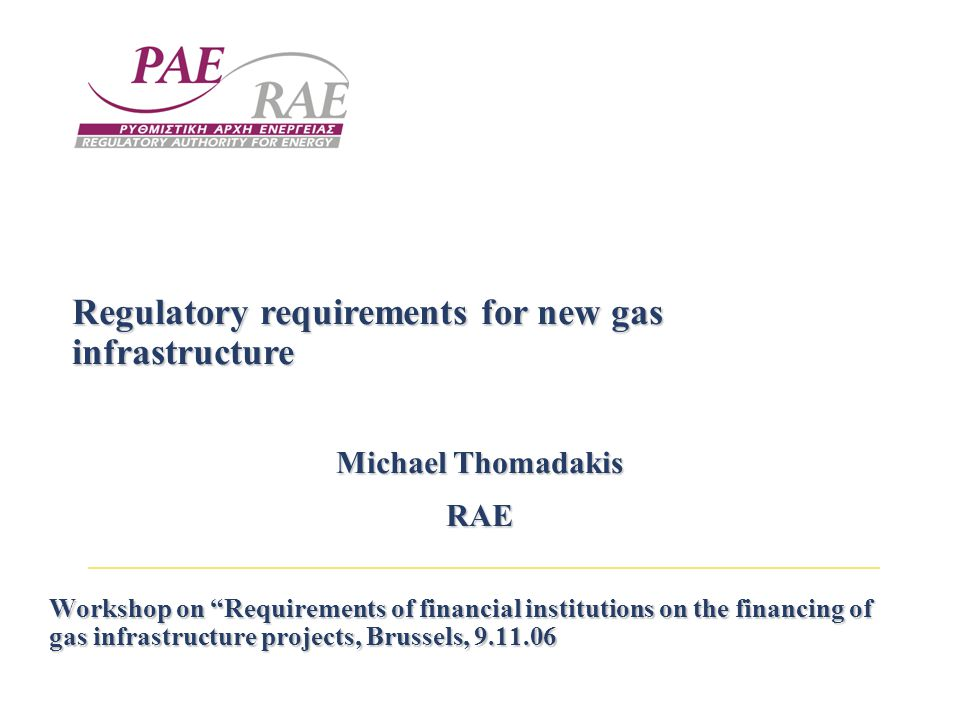 Workshop on Requirements of financial institutions on the financing of gas infrastructure projects, Brussels, Regulatory requirements for new gas infrastructure Michael Thomadakis RAE