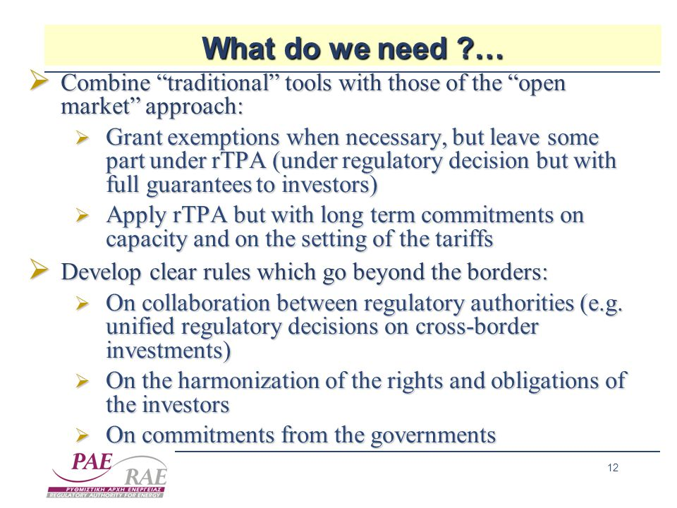 12 What do we need …  Combine traditional tools with those of the open market approach:  Grant exemptions when necessary, but leave some part under rTPA (under regulatory decision but with full guarantees to investors)  Apply rTPA but with long term commitments on capacity and on the setting of the tariffs  Develop clear rules which go beyond the borders:  On collaboration between regulatory authorities (e.g.