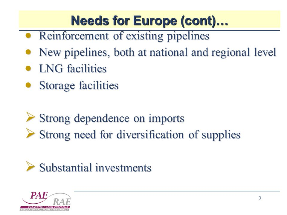 3 Needs for Europe (cont)…  Reinforcement of existing pipelines  New pipelines, both at national and regional level  LNG facilities  Storage facilities  Strong dependence on imports  Strong need for diversification of supplies  Substantial investments