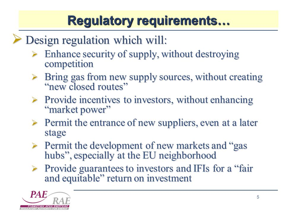 5 Regulatory requirements…  Design regulation which will:  Enhance security of supply, without destroying competition  Bring gas from new supply sources, without creating new closed routes  Provide incentives to investors, without enhancing market power  Permit the entrance of new suppliers, even at a later stage  Permit the development of new markets and gas hubs , especially at the EU neighborhood  Provide guarantees to investors and IFIs for a fair and equitable return on investment