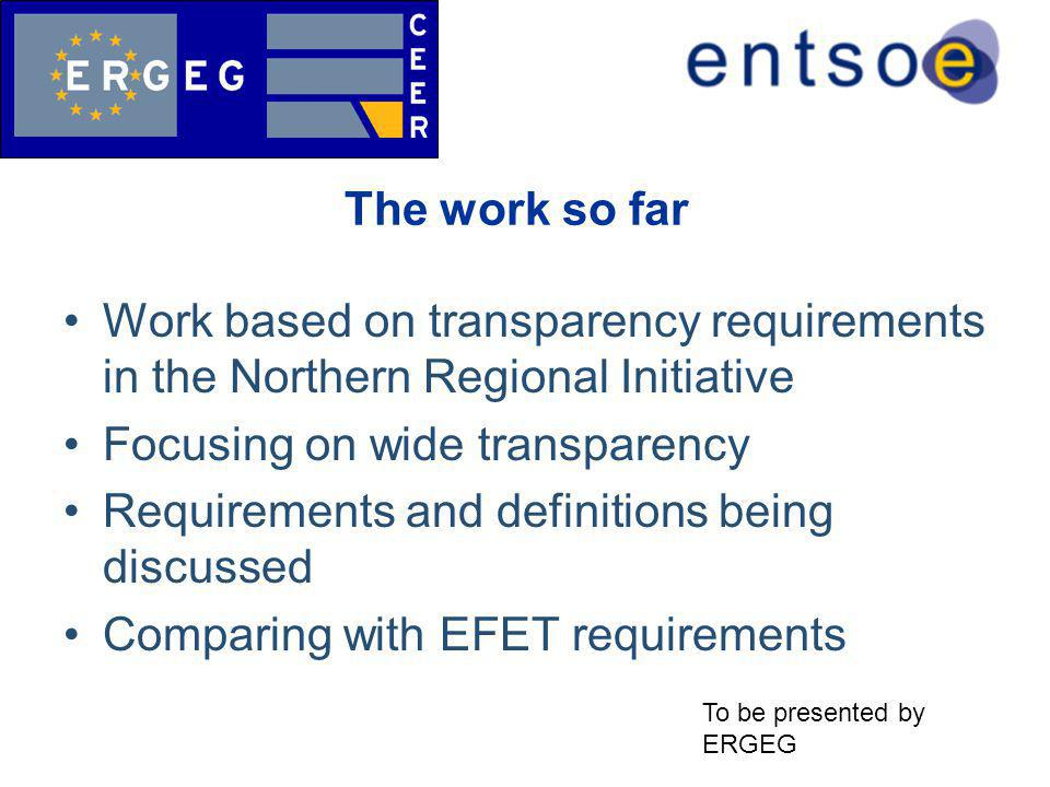 The work so far Work based on transparency requirements in the Northern Regional Initiative Focusing on wide transparency Requirements and definitions being discussed Comparing with EFET requirements To be presented by ERGEG