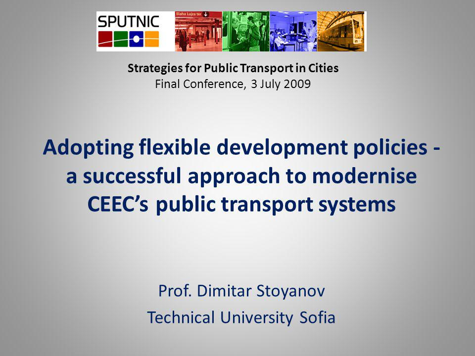 Strategies for Public Transport in Cities Final Conference, 3 July 2009 Adopting flexible development policies - a successful approach to modernise CEEC's public transport systems Prof.