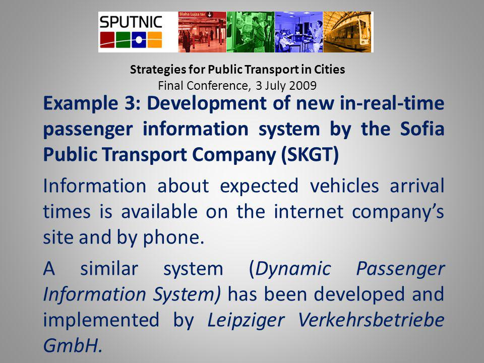 Strategies for Public Transport in Cities Final Conference, 3 July 2009 Example 3: Development of new in-real-time passenger information system by the Sofia Public Transport Company (SKGT) Information about expected vehicles arrival times is available on the internet company's site and by phone.