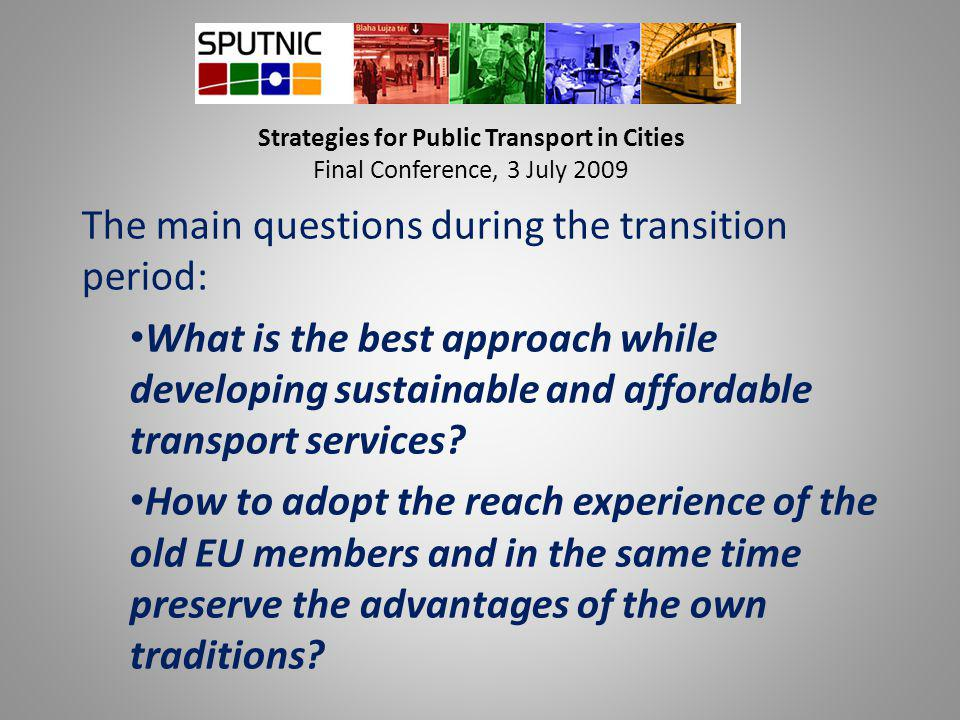 Strategies for Public Transport in Cities Final Conference, 3 July 2009 The main questions during the transition period: What is the best approach while developing sustainable and affordable transport services.