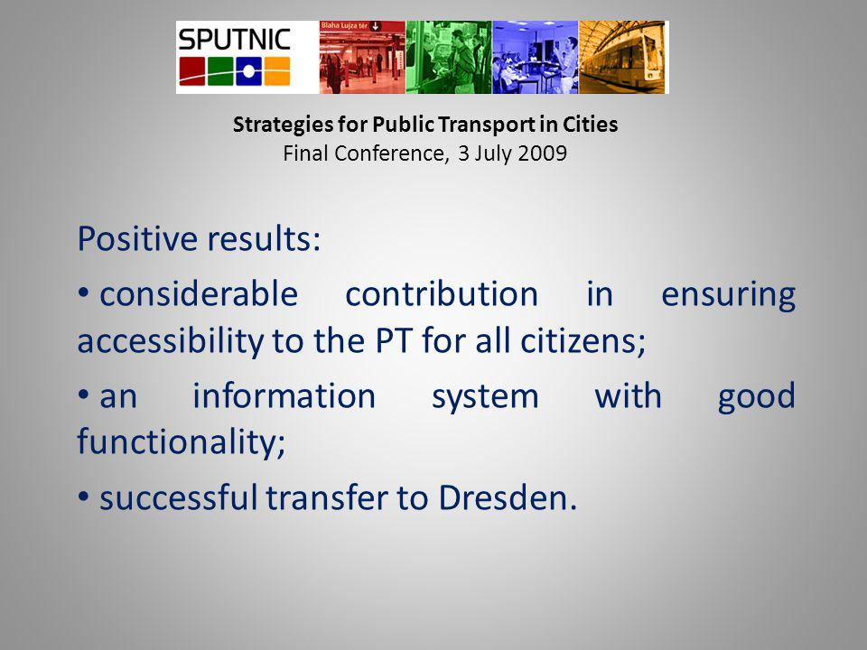 Strategies for Public Transport in Cities Final Conference, 3 July 2009 Positive results: considerable contribution in ensuring accessibility to the PT for all citizens; an information system with good functionality; successful transfer to Dresden.