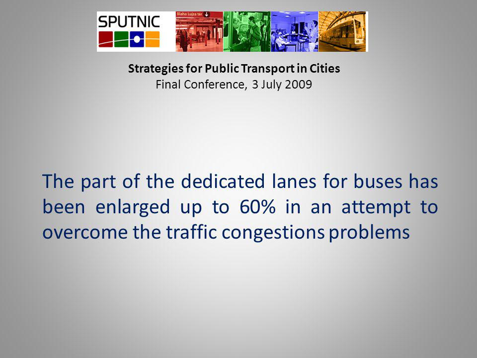Strategies for Public Transport in Cities Final Conference, 3 July 2009 The part of the dedicated lanes for buses has been enlarged up to 60% in an attempt to overcome the traffic congestions problems