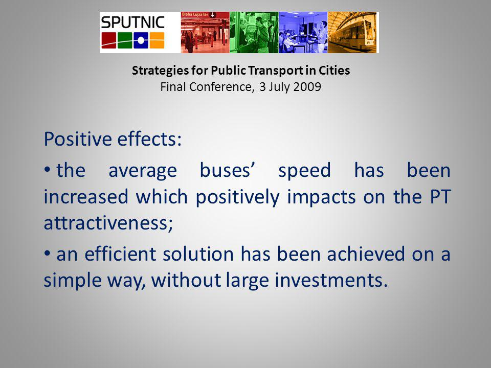 Strategies for Public Transport in Cities Final Conference, 3 July 2009 Positive effects: the average buses' speed has been increased which positively impacts on the PT attractiveness; an efficient solution has been achieved on a simple way, without large investments.