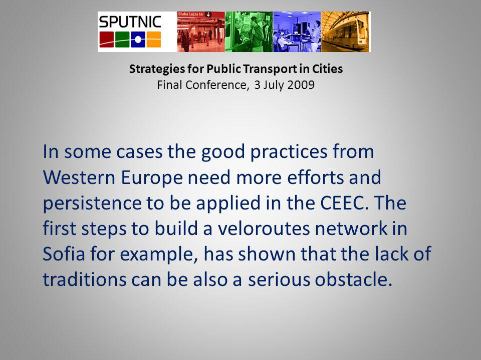 Strategies for Public Transport in Cities Final Conference, 3 July 2009 In some cases the good practices from Western Europe need more efforts and persistence to be applied in the CEEC.