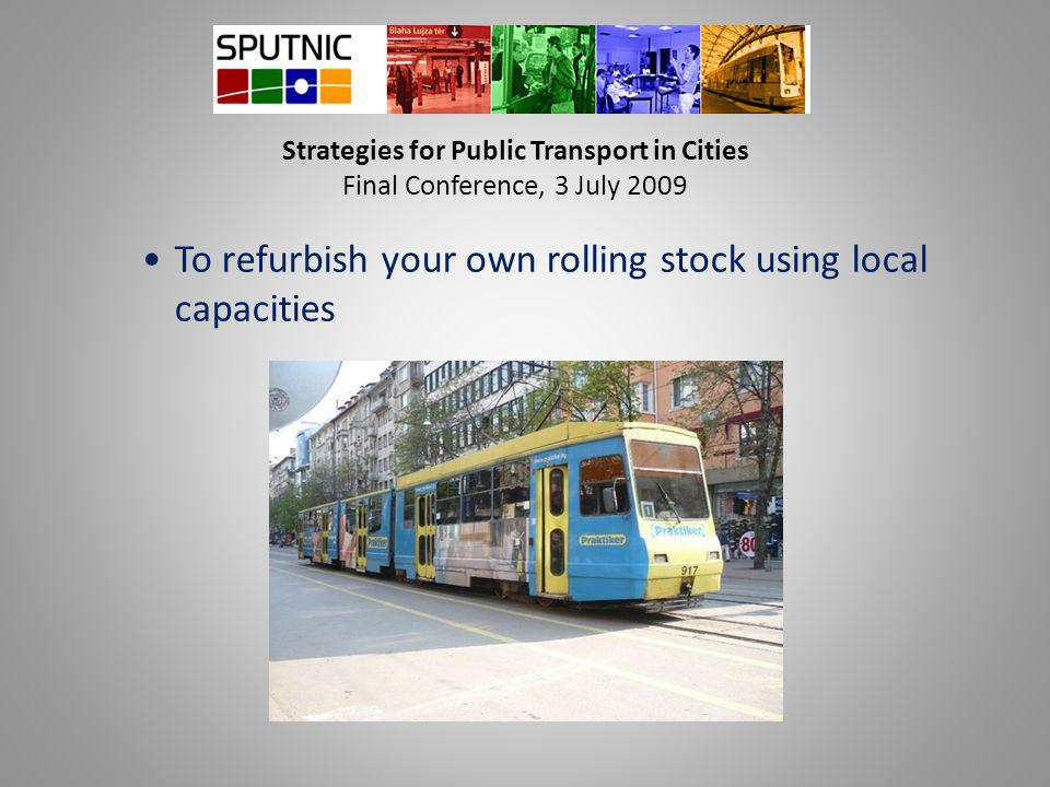 Strategies for Public Transport in Cities Final Conference, 3 July 2009 To refurbish your own rolling stock using local capacities