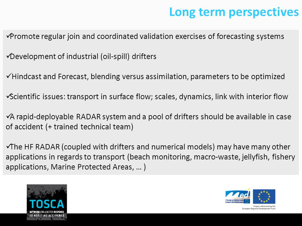 Long term perspectives Promote regular join and coordinated validation exercises of forecasting systems Development of industrial (oil-spill) drifters Hindcast and Forecast, blending versus assimilation, parameters to be optimized Scientific issues: transport in surface flow; scales, dynamics, link with interior flow A rapid-deployable RADAR system and a pool of drifters should be available in case of accident (+ trained technical team) The HF RADAR (coupled with drifters and numerical models) may have many other applications in regards to transport (beach monitoring, macro-waste, jellyfish, fishery applications, Marine Protected Areas, … )