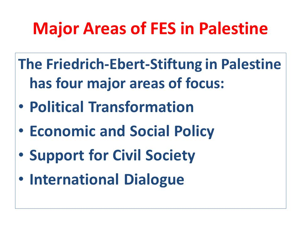 Major Areas of FES in Palestine The Friedrich-Ebert-Stiftung in Palestine has four major areas of focus: Political Transformation Economic and Social Policy Support for Civil Society International Dialogue