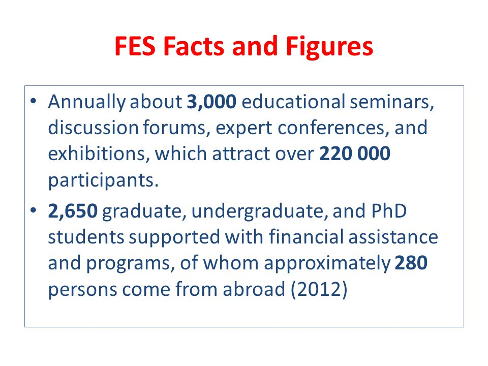 FES Facts and Figures Annually about 3,000 educational seminars, discussion forums, expert conferences, and exhibitions, which attract over participants.