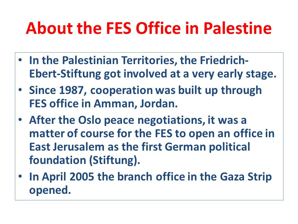 About the FES Office in Palestine In the Palestinian Territories, the Friedrich- Ebert-Stiftung got involved at a very early stage.