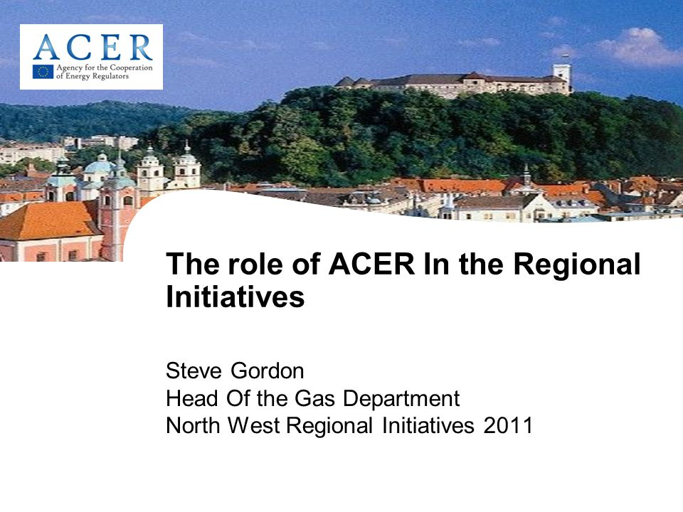 The role of ACER In the Regional Initiatives Steve Gordon Head Of the Gas Department North West Regional Initiatives 2011