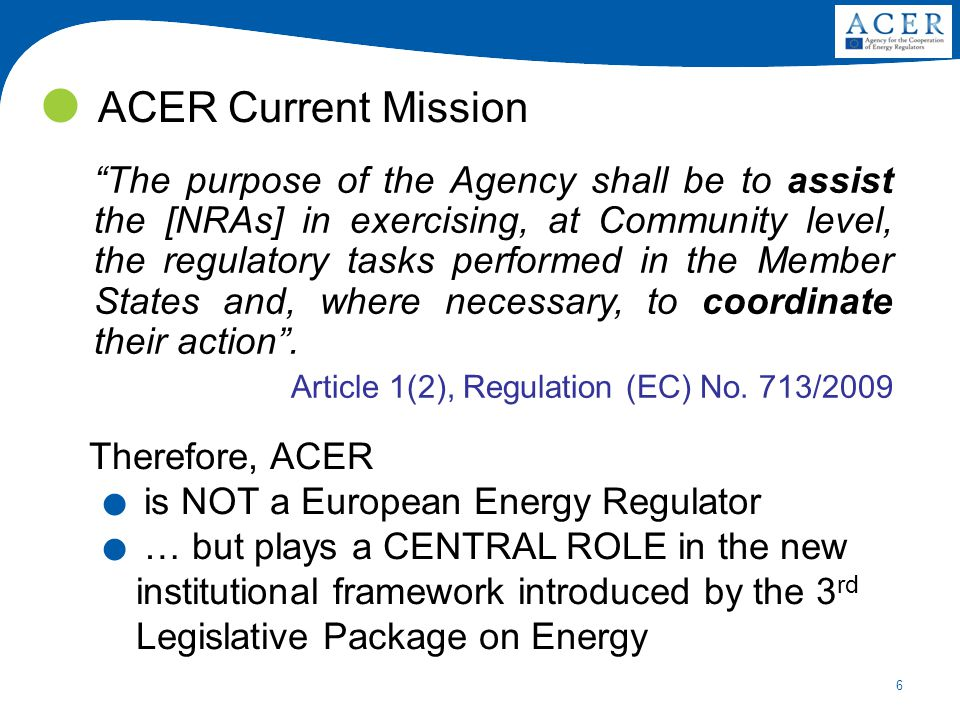 6 ACER Current Mission The purpose of the Agency shall be to assist the [NRAs] in exercising, at Community level, the regulatory tasks performed in the Member States and, where necessary, to coordinate their action .