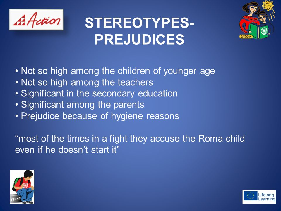 STEREOTYPES- PREJUDICES Not so high among the children of younger age Not so high among the teachers Significant in the secondary education Significant among the parents Prejudice because of hygiene reasons most of the times in a fight they accuse the Roma child even if he doesn't start it