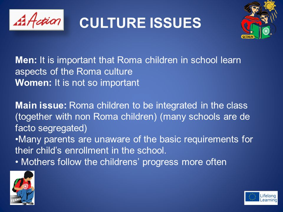 CULTURE ISSUES Men: It is important that Roma children in school learn aspects of the Roma culture Women: It is not so important Main issue: Roma children to be integrated in the class (together with non Roma children) (many schools are de facto segregated) Many parents are unaware of the basic requirements for their child's enrollment in the school.
