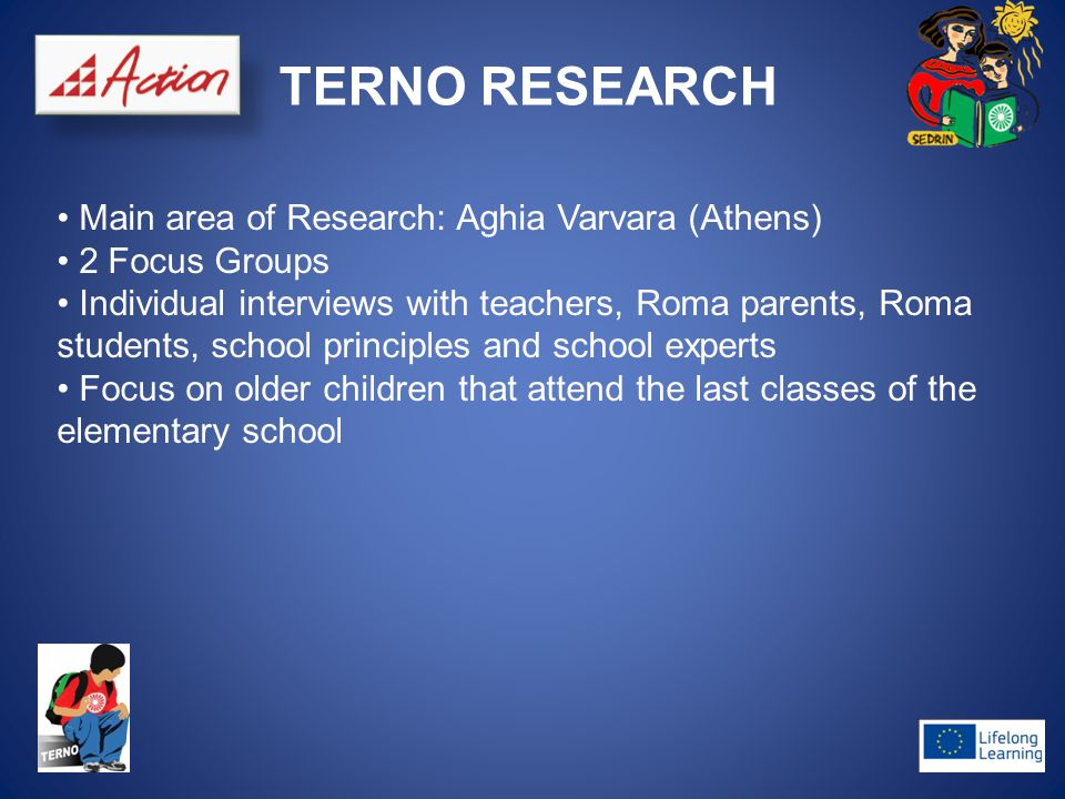 TERNO RESEARCH Main area of Research: Aghia Varvara (Athens) 2 Focus Groups Individual interviews with teachers, Roma parents, Roma students, school principles and school experts Focus on older children that attend the last classes of the elementary school