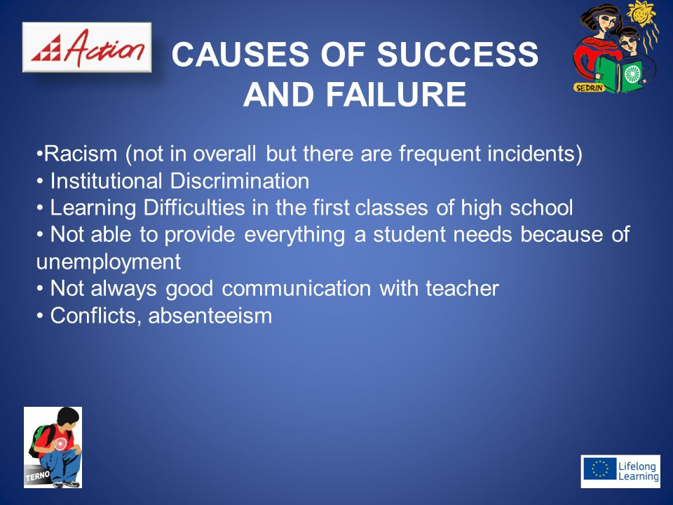 CAUSES OF SUCCESS AND FAILURE Racism (not in overall but there are frequent incidents) Institutional Discrimination Learning Difficulties in the first classes of high school Not able to provide everything a student needs because of unemployment Not always good communication with teacher Conflicts, absenteeism