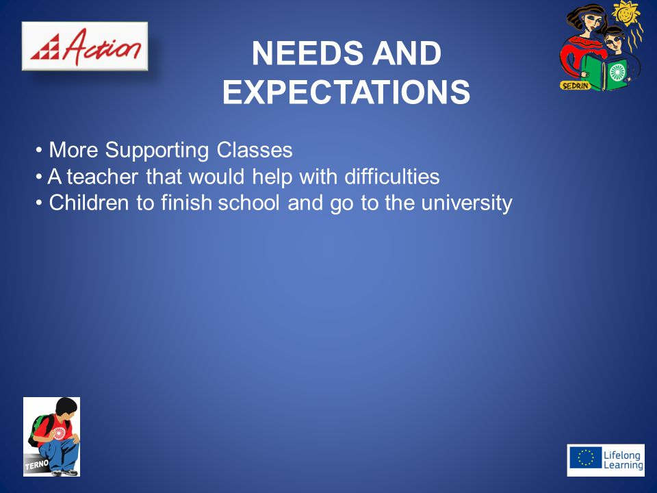 NEEDS AND EXPECTATIONS More Supporting Classes A teacher that would help with difficulties Children to finish school and go to the university
