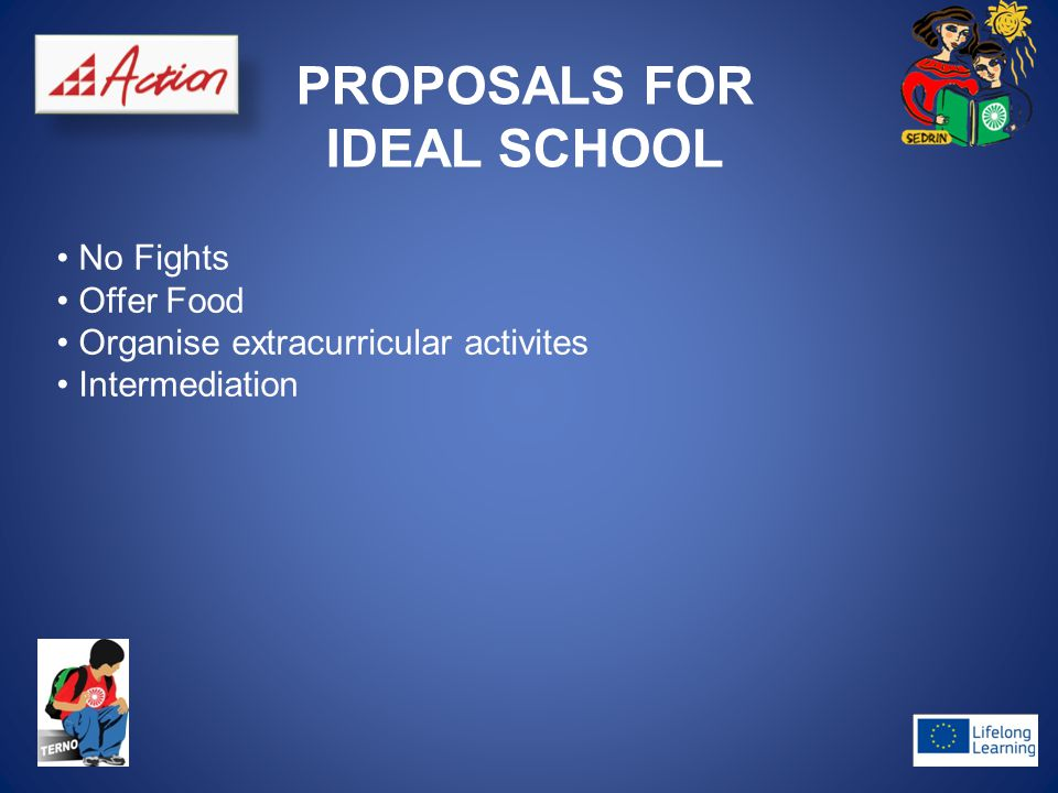 PROPOSALS FOR IDEAL SCHOOL No Fights Offer Food Organise extracurricular activites Intermediation