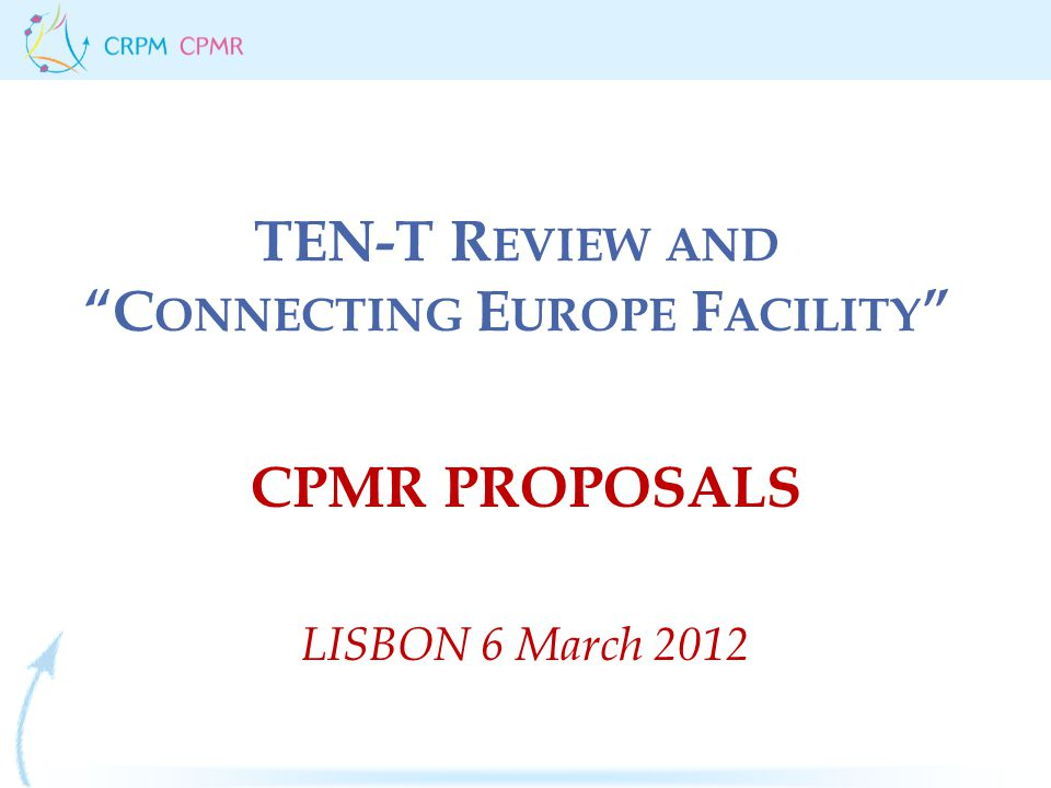 TEN-T R EVIEW AND C ONNECTING E UROPE F ACILITY CPMR PROPOSALS LISBON 6 March 2012