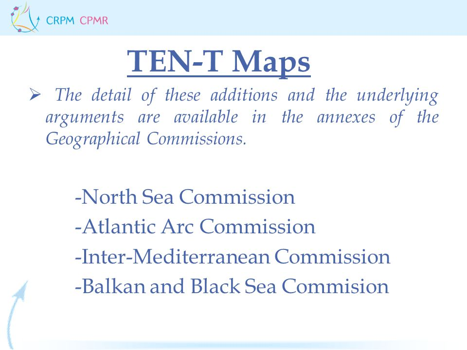TEN-T Maps  The detail of these additions and the underlying arguments are available in the annexes of the Geographical Commissions.